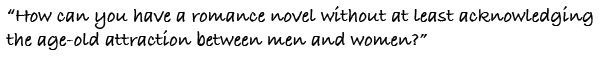"""""""How can you have a romance novel without at least acknowledging the age-old attraction between men and women?"""""""
